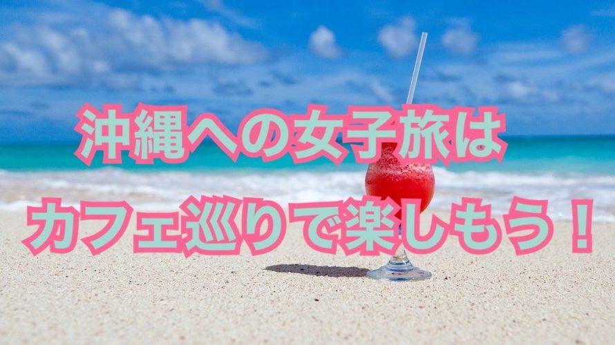 沖縄女子旅はカフェ巡りで楽しもう